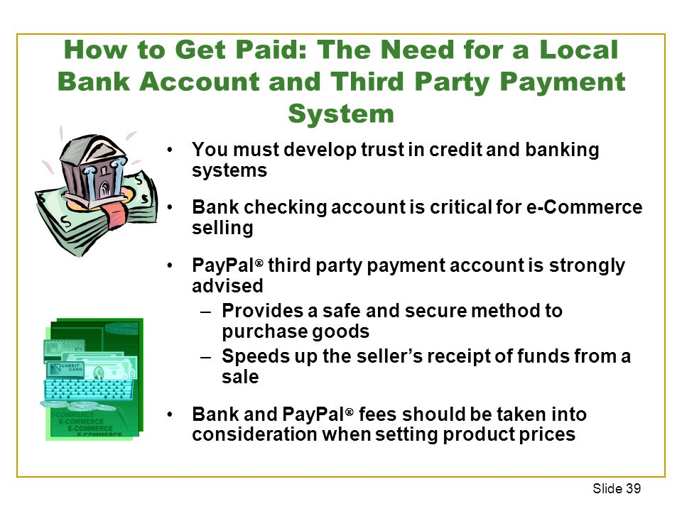Slide 39 How to Get Paid: The Need for a Local Bank Account and Third Party Payment System You must develop trust in credit and banking systems Bank checking account is critical for e-Commerce selling PayPal  third party payment account is strongly advised –Provides a safe and secure method to purchase goods –Speeds up the seller's receipt of funds from a sale Bank and PayPal  fees should be taken into consideration when setting product prices