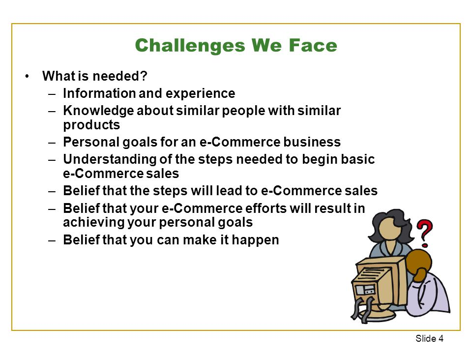 Slide 4 Challenges We Face What is needed.