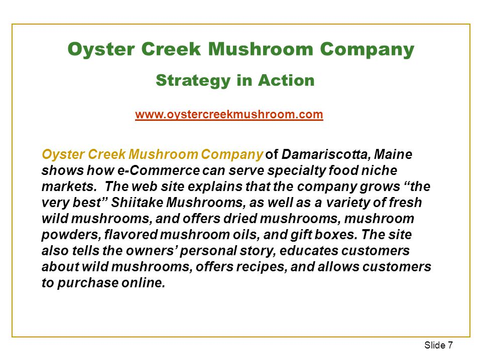 Slide 7 Oyster Creek Mushroom Company Strategy in Action Oyster Creek Mushroom Company of Damariscotta, Maine shows how e-Commerce can serve specialty food niche markets.