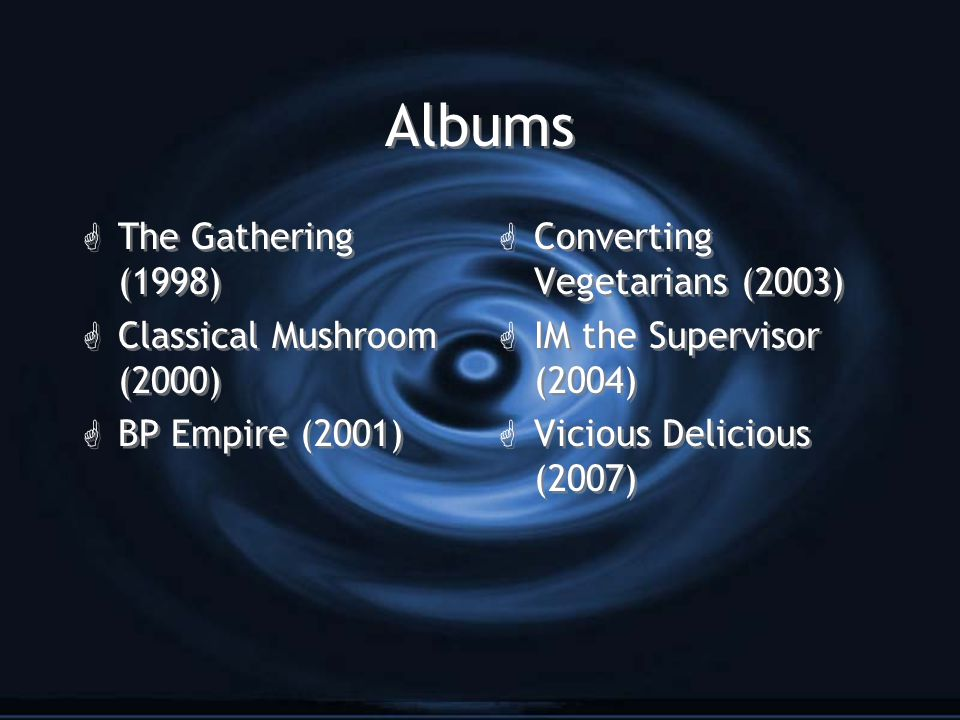 Albums G The Gathering (1998) G Classical Mushroom (2000) G BP Empire (2001) G The Gathering (1998) G Classical Mushroom (2000) G BP Empire (2001) G Converting Vegetarians (2003) G IM the Supervisor (2004) G Vicious Delicious (2007)