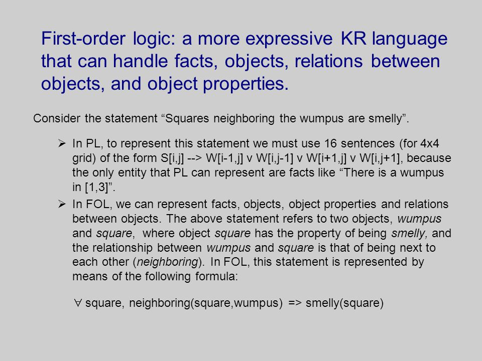 First-order logic: a more expressive KR language that can handle facts, objects, relations between objects, and object properties.