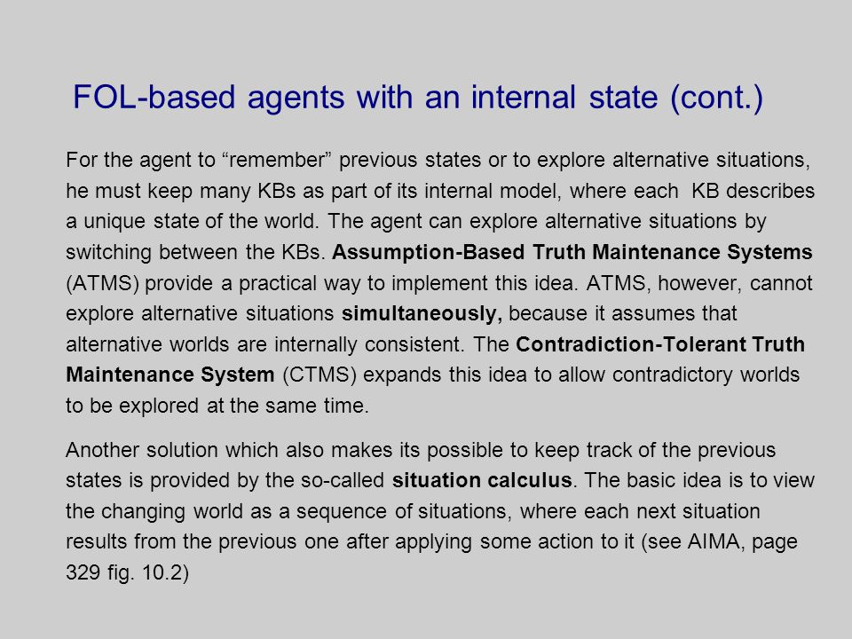FOL-based agents with an internal state (cont.) For the agent to remember previous states or to explore alternative situations, he must keep many KBs as part of its internal model, where each KB describes a unique state of the world.