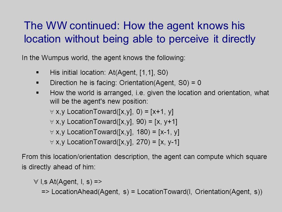 The WW continued: How the agent knows his location without being able to perceive it directly In the Wumpus world, the agent knows the following:  His initial location: At(Agent, [1,1], S0)  Direction he is facing: Orientation(Agent, S0) = 0  How the world is arranged, i.e.