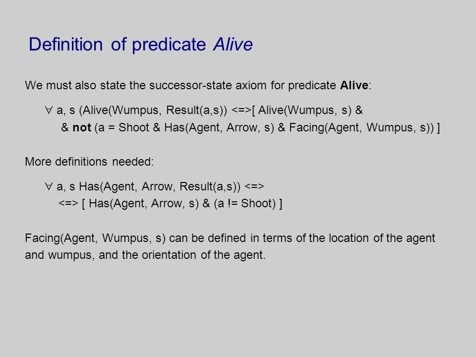Definition of predicate Alive We must also state the successor-state axiom for predicate Alive:  a, s (Alive(Wumpus, Result(a,s)) [ Alive(Wumpus, s) & & not (a = Shoot & Has(Agent, Arrow, s) & Facing(Agent, Wumpus, s)) ] More definitions needed:  a, s Has(Agent, Arrow, Result(a,s)) [ Has(Agent, Arrow, s) & (a != Shoot) ] Facing(Agent, Wumpus, s) can be defined in terms of the location of the agent and wumpus, and the orientation of the agent.