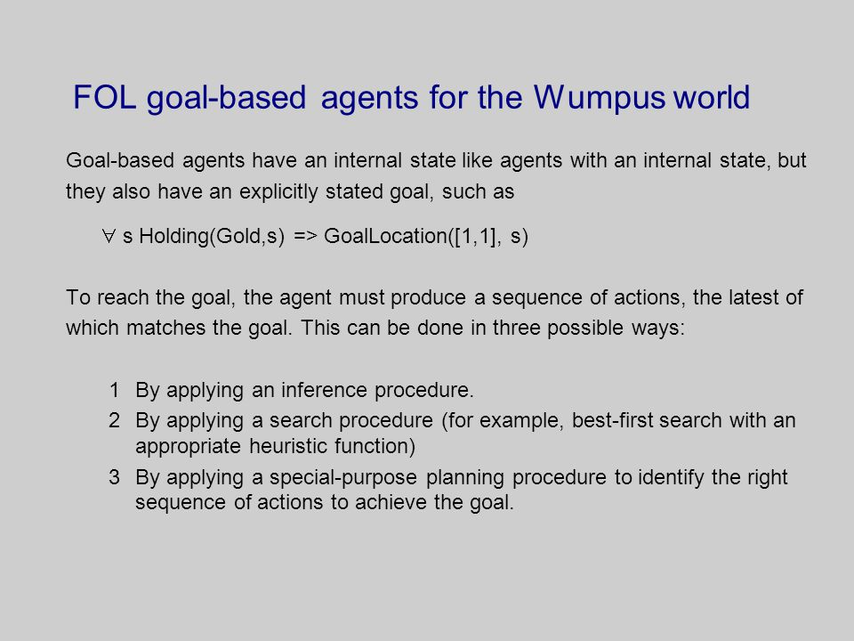 FOL goal-based agents for the Wumpus world Goal-based agents have an internal state like agents with an internal state, but they also have an explicitly stated goal, such as  s Holding(Gold,s) => GoalLocation([1,1], s) To reach the goal, the agent must produce a sequence of actions, the latest of which matches the goal.