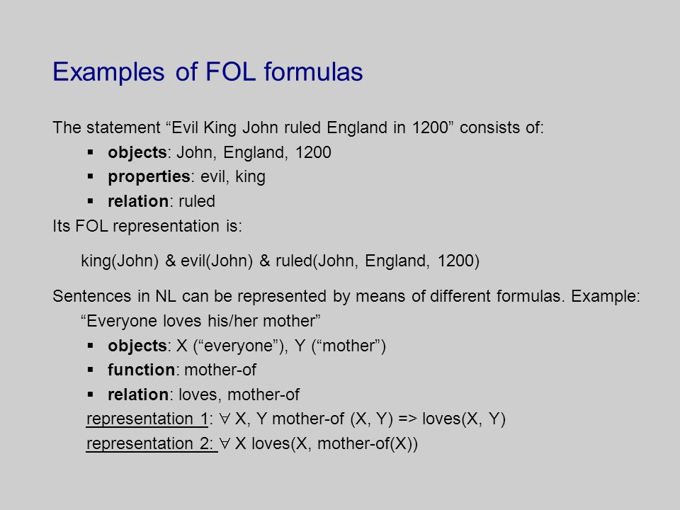 Examples of FOL formulas The statement Evil King John ruled England in 1200 consists of:  objects: John, England, 1200  properties: evil, king  relation: ruled Its FOL representation is: king(John) & evil(John) & ruled(John, England, 1200) Sentences in NL can be represented by means of different formulas.