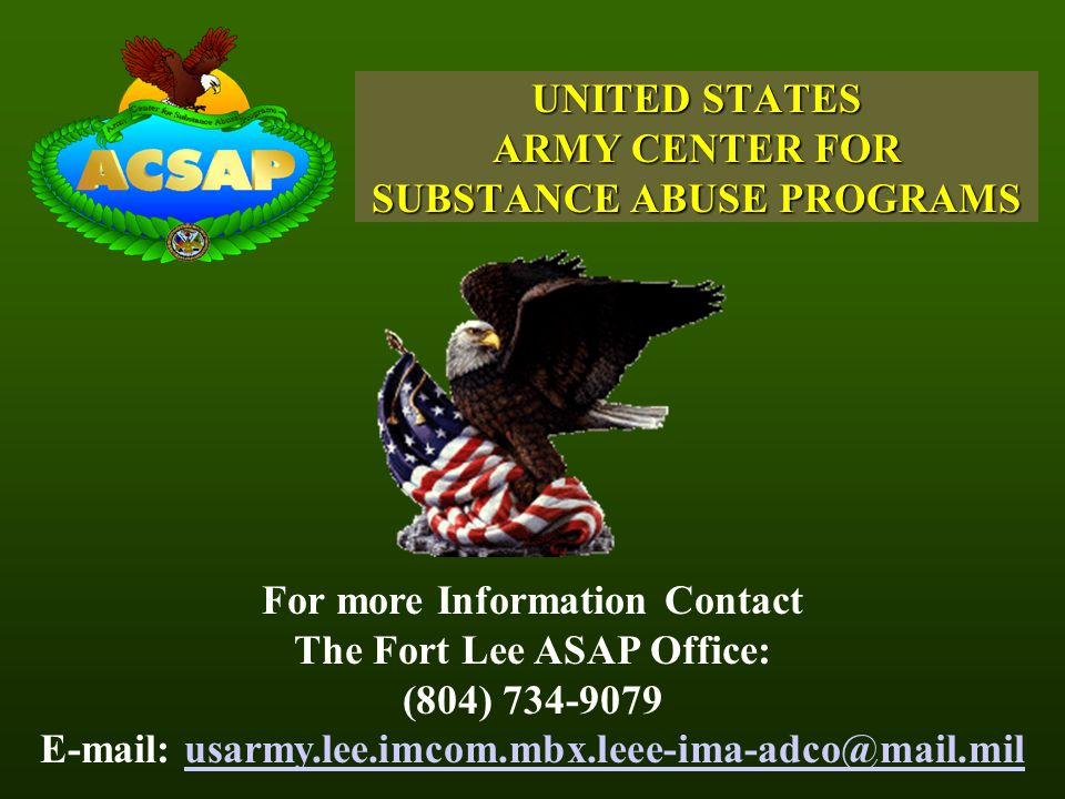 UNITED STATES ARMY CENTER FOR SUBSTANCE ABUSE PROGRAMS For more Information Contact The Fort Lee ASAP Office: (804) 734-9079 E-mail: usarmy.lee.imcom.mbx.leee-ima-adco@mail.milusarmy.lee.imcom.mbx.leee-ima-adco@mail.mil