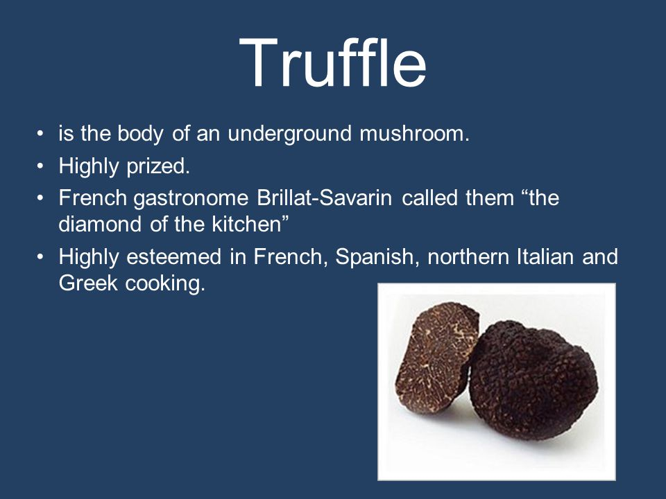 Truffle is the body of an underground mushroom. Highly prized.