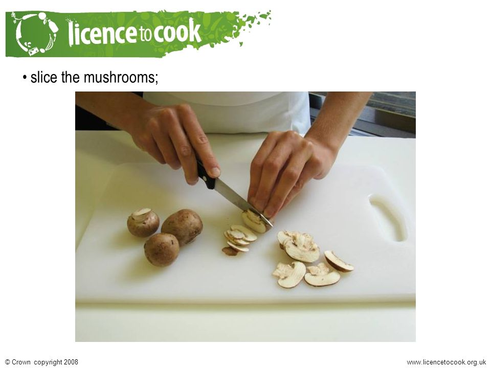 www.licencetocook.org.uk© Crown copyright 2008 slice the mushrooms;