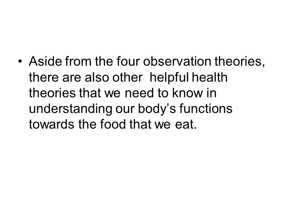 Aside from the four observation theories, there are also other helpful health theories that we need to know in understanding our body's functions towa