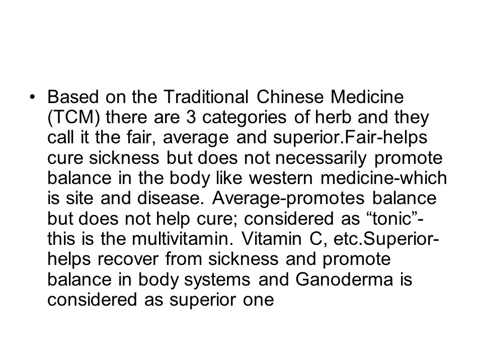 Based on the Traditional Chinese Medicine (TCM) there are 3 categories of herb and they call it the fair, average and superior.Fair-helps cure sicknes