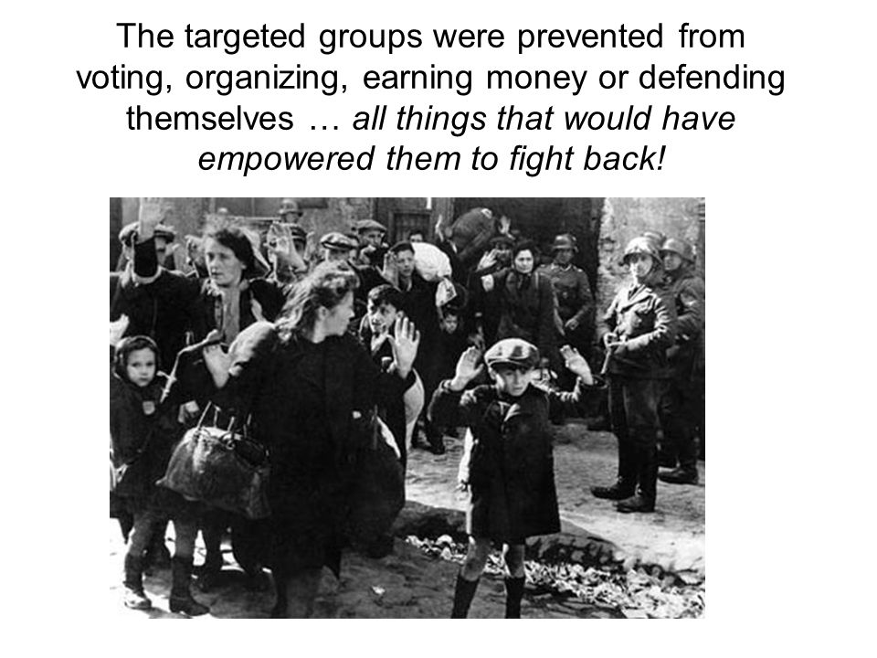 The targeted groups were prevented from voting, organizing, earning money or defending themselves … all things that would have empowered them to fight