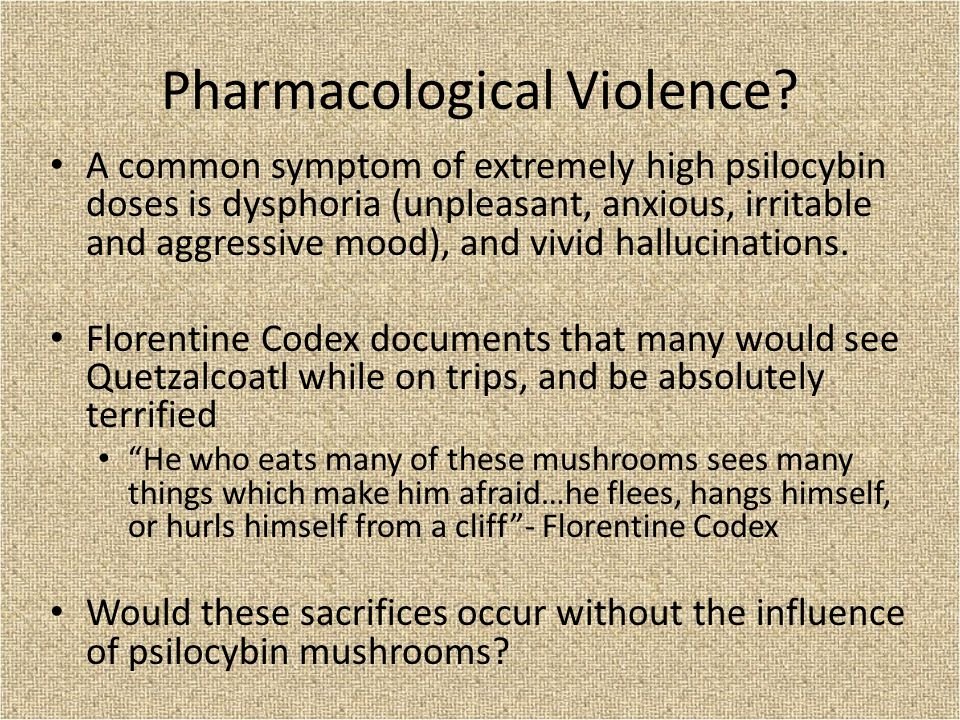 Pharmacological Violence? A common symptom of extremely high psilocybin doses is dysphoria (unpleasant, anxious, irritable and aggressive mood), and v