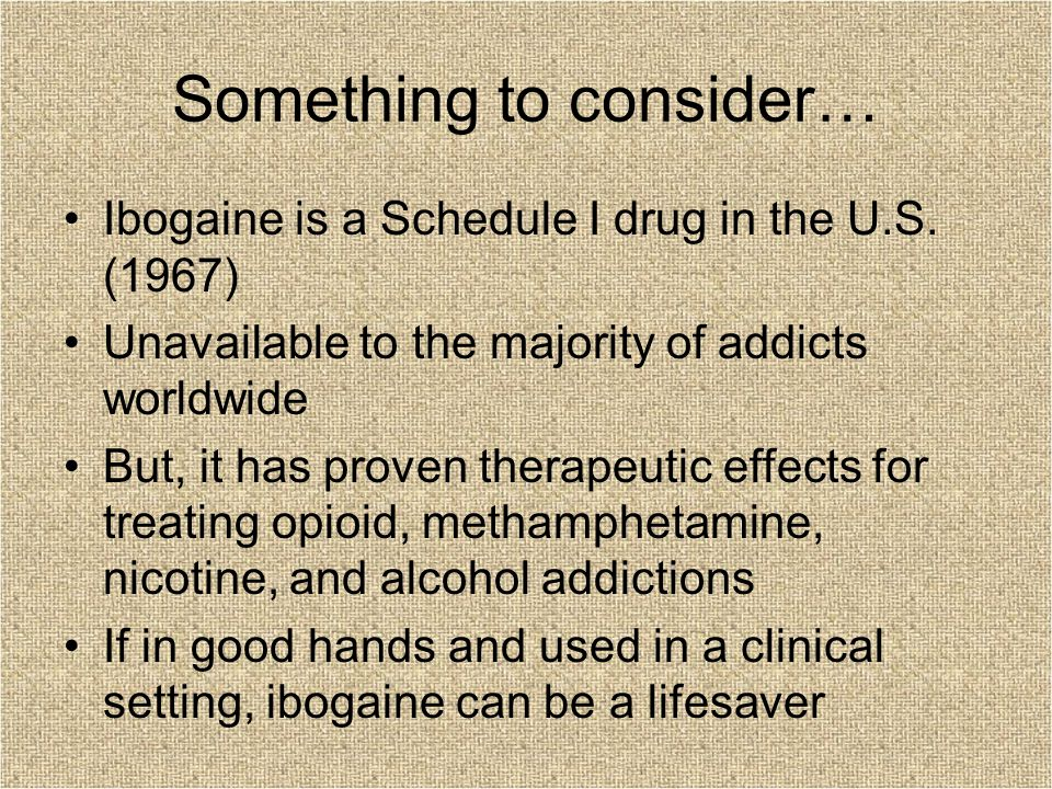 Something to consider… Ibogaine is a Schedule I drug in the U.S. (1967) Unavailable to the majority of addicts worldwide But, it has proven therapeuti