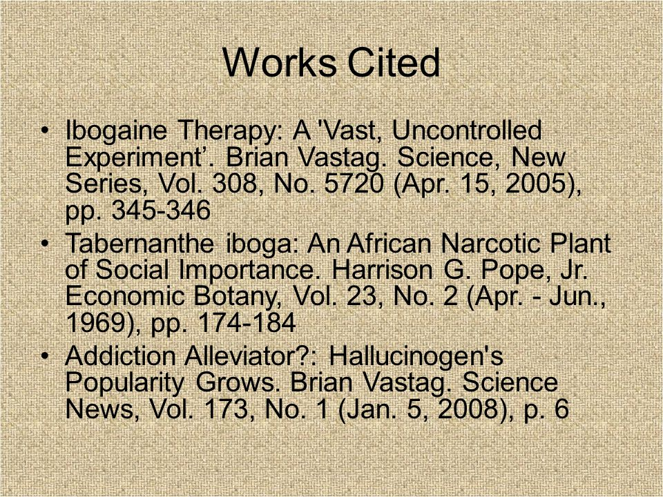 Works Cited Ibogaine Therapy: A 'Vast, Uncontrolled Experiment'. Brian Vastag. Science, New Series, Vol. 308, No. 5720 (Apr. 15, 2005), pp. 345-346 Ta