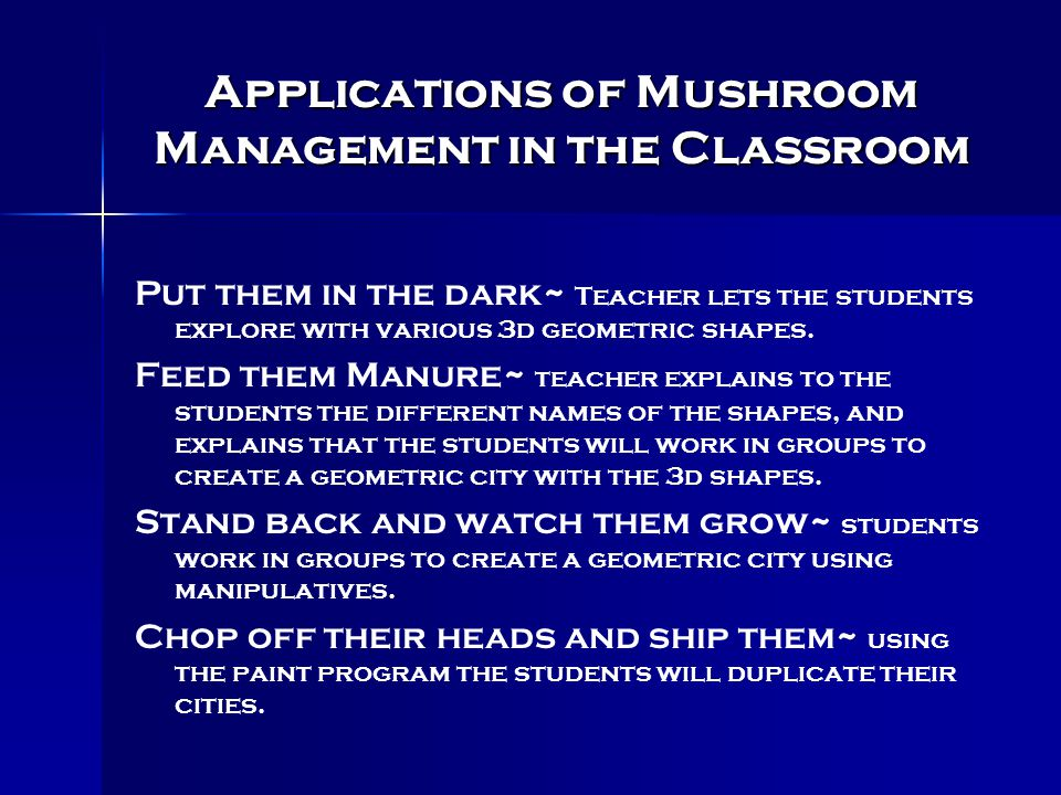 Mushroom Management Summary continued 3. Stand back and watch them grow- After the information has been gathered the teacher guides the students to wo