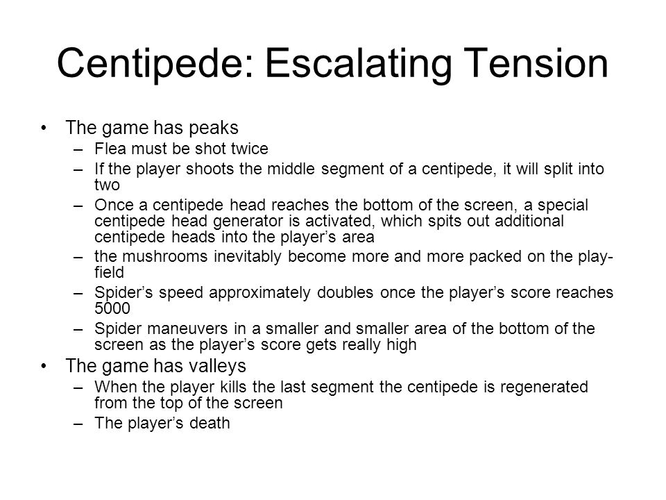 Centipede: Escalating Tension The game has peaks –Flea must be shot twice –If the player shoots the middle segment of a centipede, it will split into two –Once a centipede head reaches the bottom of the screen, a special centipede head generator is activated, which spits out additional centipede heads into the player's area –the mushrooms inevitably become more and more packed on the play- field –Spider's speed approximately doubles once the player's score reaches 5000 –Spider maneuvers in a smaller and smaller area of the bottom of the screen as the player's score gets really high The game has valleys –When the player kills the last segment the centipede is regenerated from the top of the screen –The player's death