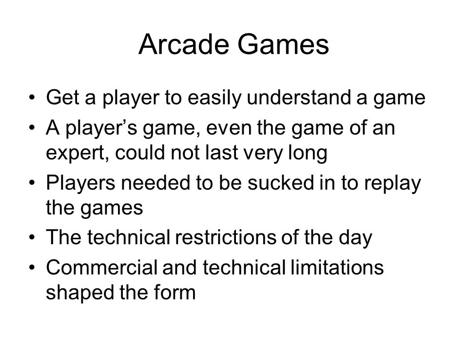 Classic Arcade Game Traits Single Screen Play –the player, at any time, is able to see the entire game- world, and can make his decisions with a full knowledge of the state of that game-world Infinite Play –Having an unwinnable game also necessitates making a game that can continuously get harder and harder for the player No Story