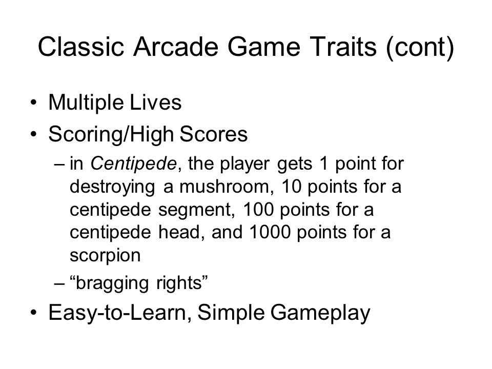 Classic Arcade Game Traits (cont) Multiple Lives Scoring/High Scores –in Centipede, the player gets 1 point for destroying a mushroom, 10 points for a centipede segment, 100 points for a centipede head, and 1000 points for a scorpion – bragging rights Easy-to-Learn, Simple Gameplay
