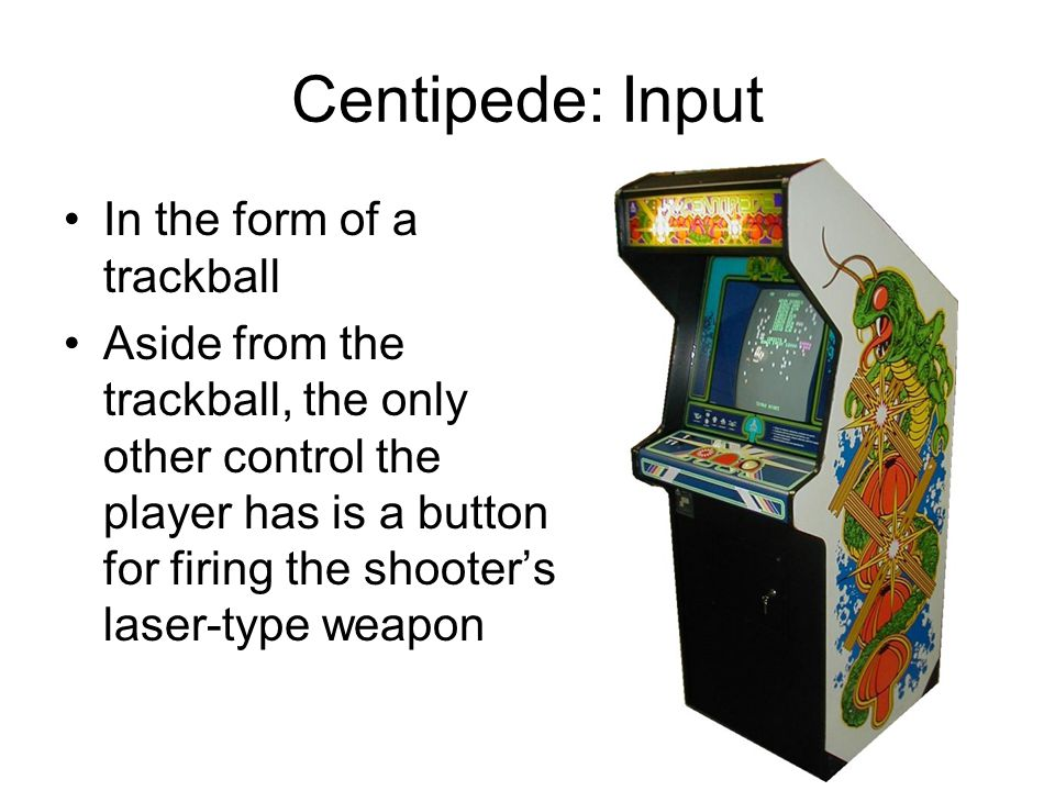 Centipede: Input In the form of a trackball Aside from the trackball, the only other control the player has is a button for firing the shooter's laser