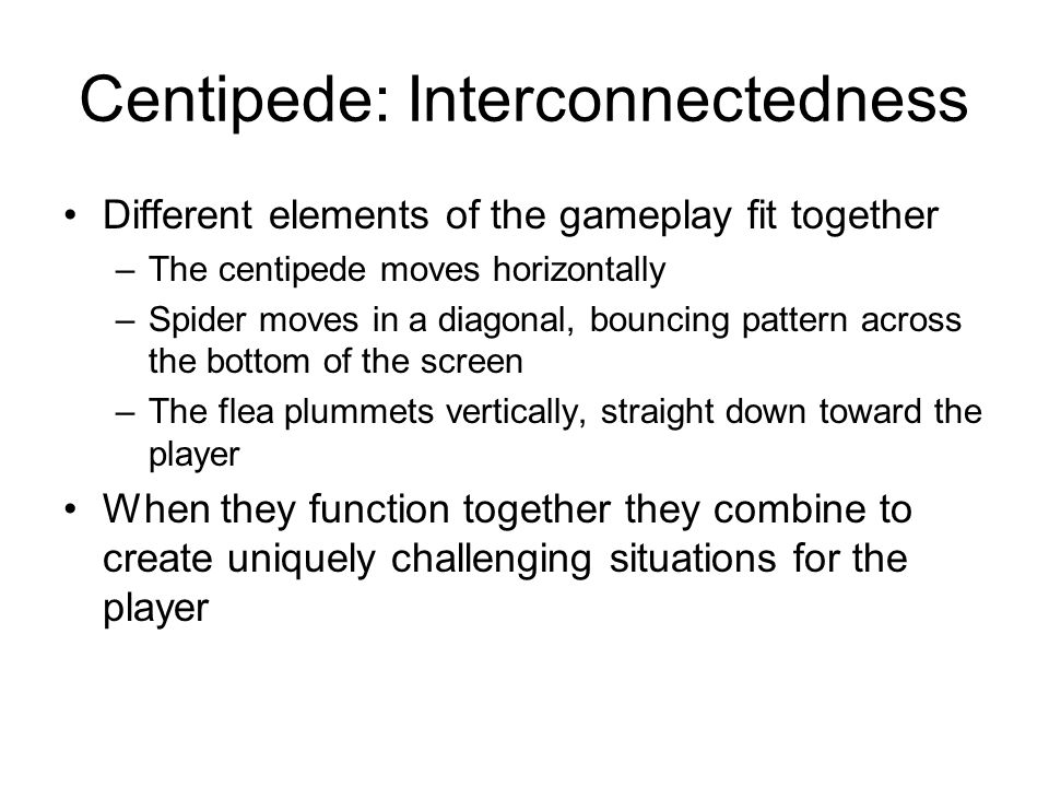 Centipede: Interconnectedness Different elements of the gameplay fit together –The centipede moves horizontally –Spider moves in a diagonal, bouncing