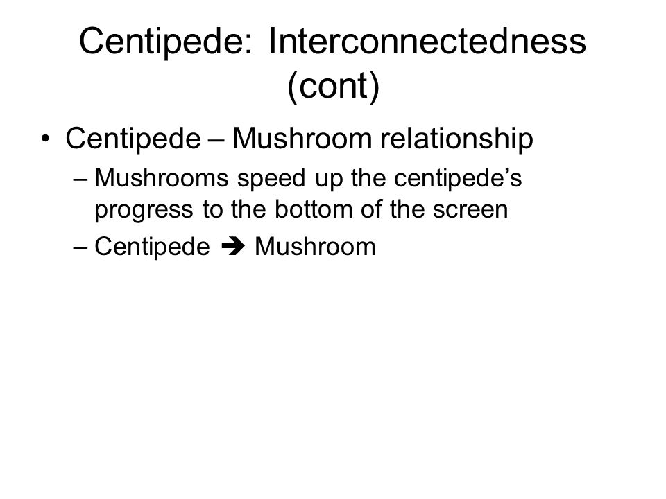 Centipede: Interconnectedness (cont) Centipede – Mushroom relationship –Mushrooms speed up the centipede's progress to the bottom of the screen –Centi