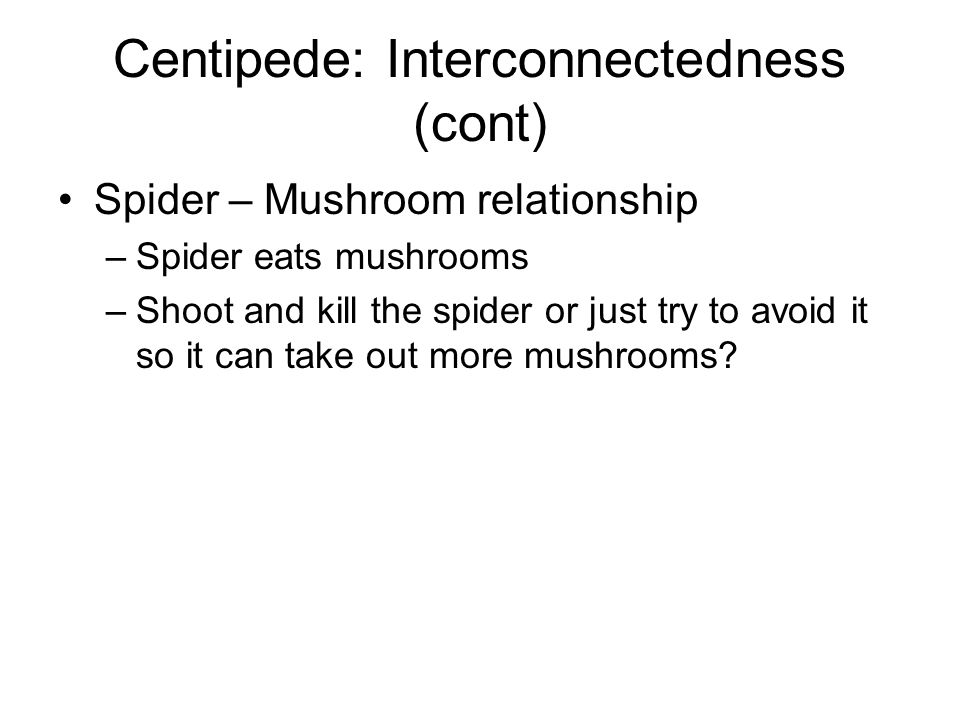 Centipede: Interconnectedness (cont) Scorpion – Mushroom relationship –Scorpion travels horizontally across the top half of the screen and hence can never collide with and kill the player –poisons the mushrooms it passes under –when a centipede hits a poisoned mushroom, the centipede plummet vertically straight toward the player
