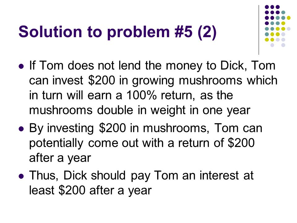 Solution to problem #5 (2) If Tom does not lend the money to Dick, Tom can invest $200 in growing mushrooms which in turn will earn a 100% return, as the mushrooms double in weight in one year By investing $200 in mushrooms, Tom can potentially come out with a return of $200 after a year Thus, Dick should pay Tom an interest at least $200 after a year