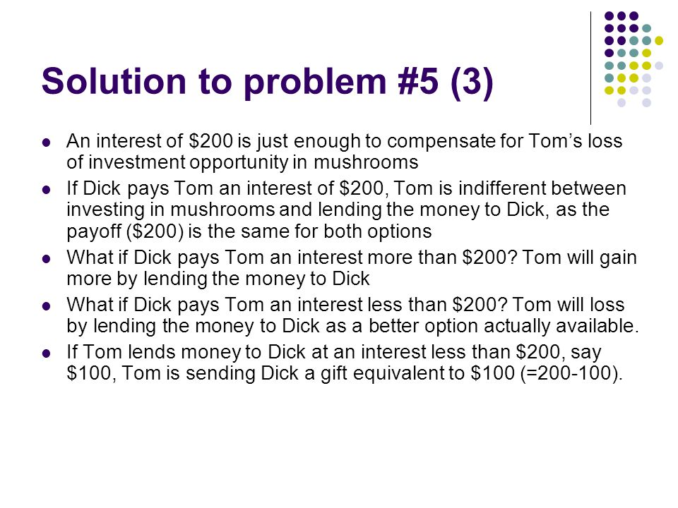 Solution to problem #5 (3) An interest of $200 is just enough to compensate for Tom's loss of investment opportunity in mushrooms If Dick pays Tom an interest of $200, Tom is indifferent between investing in mushrooms and lending the money to Dick, as the payoff ($200) is the same for both options What if Dick pays Tom an interest more than $200.