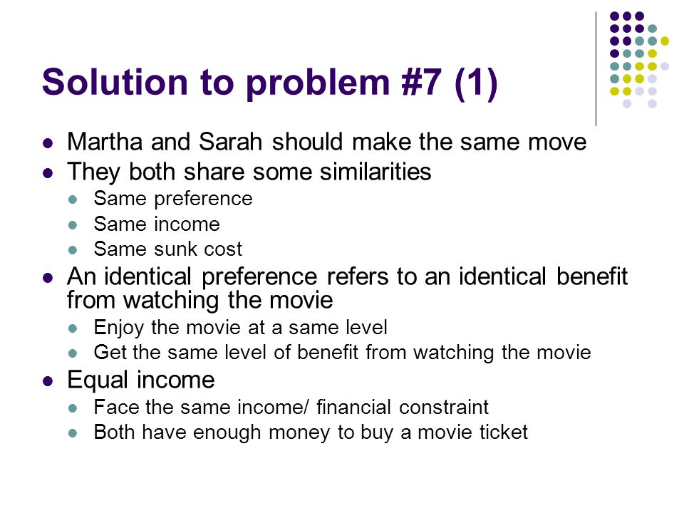 Solution to problem #7 (1) Martha and Sarah should make the same move They both share some similarities Same preference Same income Same sunk cost An identical preference refers to an identical benefit from watching the movie Enjoy the movie at a same level Get the same level of benefit from watching the movie Equal income Face the same income/ financial constraint Both have enough money to buy a movie ticket