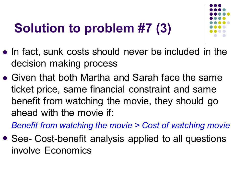 Solution to problem #7 (3) In fact, sunk costs should never be included in the decision making process Given that both Martha and Sarah face the same ticket price, same financial constraint and same benefit from watching the movie, they should go ahead with the movie if: Benefit from watching the movie > Cost of watching movie See- Cost-benefit analysis applied to all questions involve Economics
