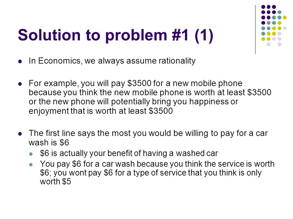 Solution to problem #1 (2) The question also says the smallest amount for which you would be willing to wash a car for someone is $3.5 $3.5 is actually your cost for performing a car wash for someone else $3.5 is just right at compensating for the value of your effort and time spent on the car wash You would be happy if someone pays you more than $3.5 for a car wash; however, you would not be willing to perform a car wash if someone pays you less than $3.5 as the price does not cover the value of your alternate activity such as an afternoon tea or an afternoon nap