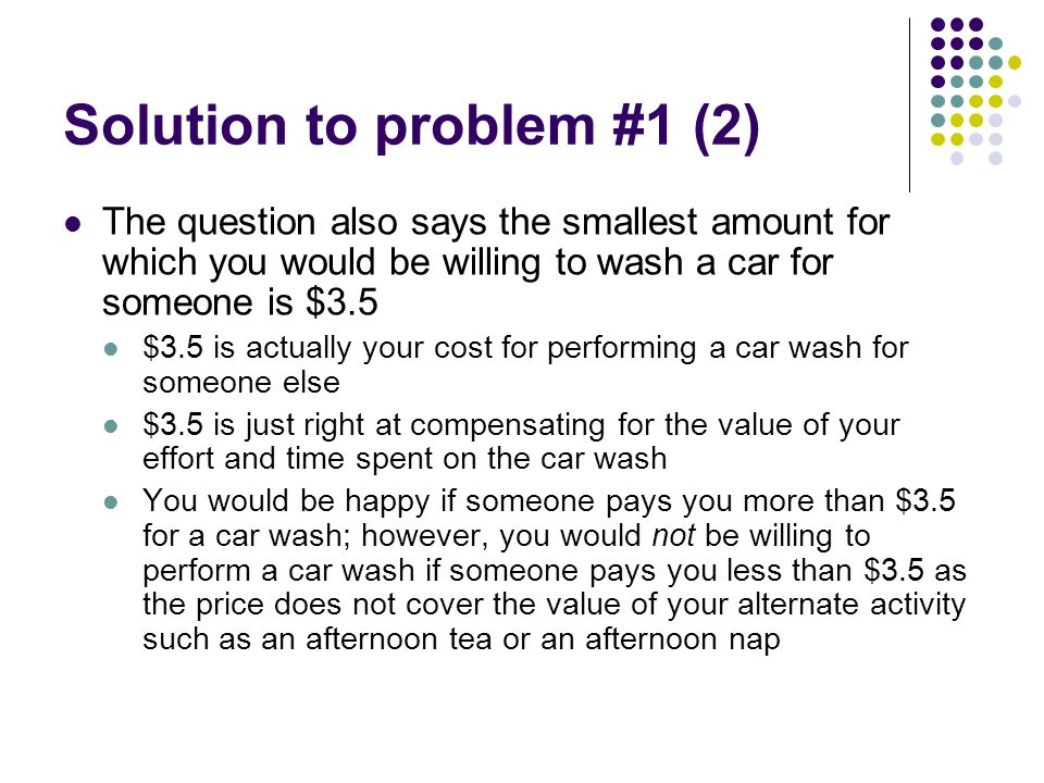 Solution to problem #1 (3) Cost-benefit principle An action should be taken, if and only if, the extra benefits from taking the action are at least as great as the extra costs Benefit of performing a car wash = $6 Cost of performing a car wash = $3.5 Net benefit (economic surplus) is the difference between benefit and cost NB= B-C Economic surplus = $6- $3.5 = $2.5