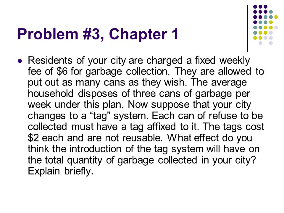 Solution to problem #3 (1) Initially the city has imposed a lump-sum fee of $6 per week for garbage collection No garbage = $6 1 can of garbage = $6 2 cans of garbage =$6… Extra cost of an additional can of garbage =$0 Now the city imposes a pay-as-you-go fee for garbage collection called tag system. No garbage =$0 1 can of garbage =$2 2 cans of garbage =$4… Extra cost of an additional tag (can of garbage) =$2