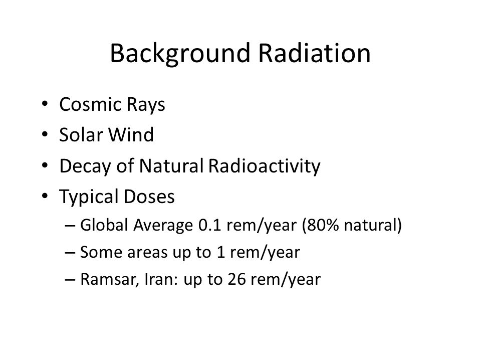 Background Radiation Cosmic Rays Solar Wind Decay of Natural Radioactivity Typical Doses – Global Average 0.1 rem/year (80% natural) – Some areas up to 1 rem/year – Ramsar, Iran: up to 26 rem/year