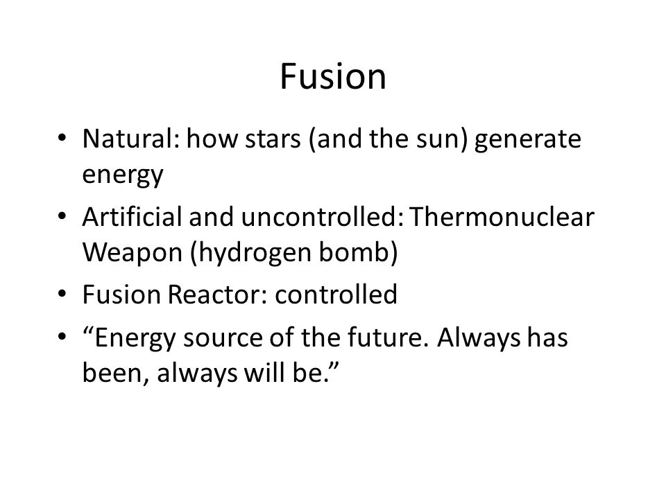 Fusion Natural: how stars (and the sun) generate energy Artificial and uncontrolled: Thermonuclear Weapon (hydrogen bomb) Fusion Reactor: controlled Energy source of the future.
