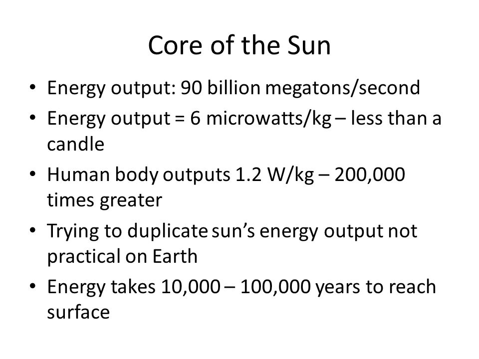 Core of the Sun Energy output: 90 billion megatons/second Energy output = 6 microwatts/kg – less than a candle Human body outputs 1.2 W/kg – 200,000 times greater Trying to duplicate sun's energy output not practical on Earth Energy takes 10,000 – 100,000 years to reach surface