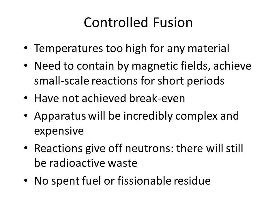 Controlled Fusion Temperatures too high for any material Need to contain by magnetic fields, achieve small-scale reactions for short periods Have not achieved break-even Apparatus will be incredibly complex and expensive Reactions give off neutrons: there will still be radioactive waste No spent fuel or fissionable residue