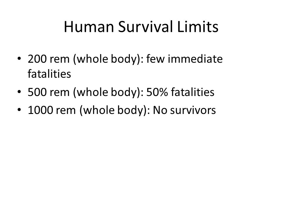 Human Survival Limits 200 rem (whole body): few immediate fatalities 500 rem (whole body): 50% fatalities 1000 rem (whole body): No survivors