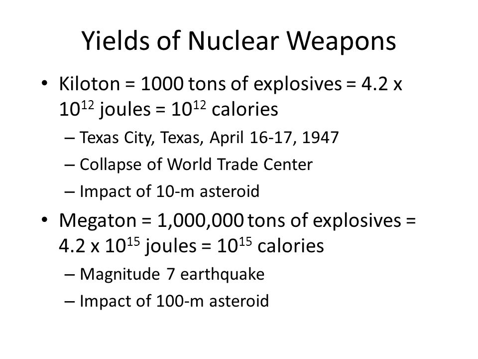 Yields of Nuclear Weapons Kiloton = 1000 tons of explosives = 4.2 x 10 12 joules = 10 12 calories – Texas City, Texas, April 16-17, 1947 – Collapse of World Trade Center – Impact of 10-m asteroid Megaton = 1,000,000 tons of explosives = 4.2 x 10 15 joules = 10 15 calories – Magnitude 7 earthquake – Impact of 100-m asteroid