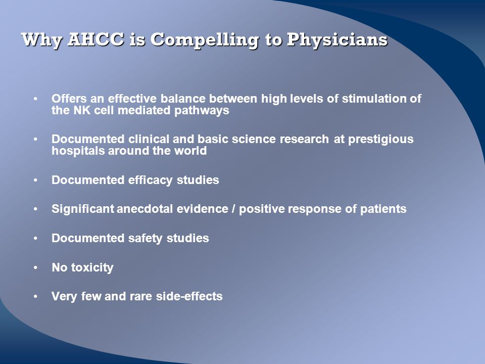 Why AHCC is Compelling to Physicians Offers an effective balance between high levels of stimulation of the NK cell mediated pathways Documented clinic