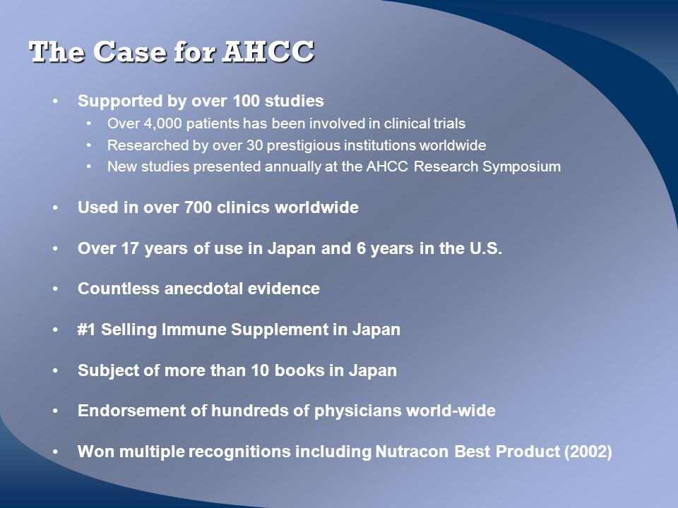 The Case for AHCC Supported by over 100 studies Over 4,000 patients has been involved in clinical trials Researched by over 30 prestigious institution