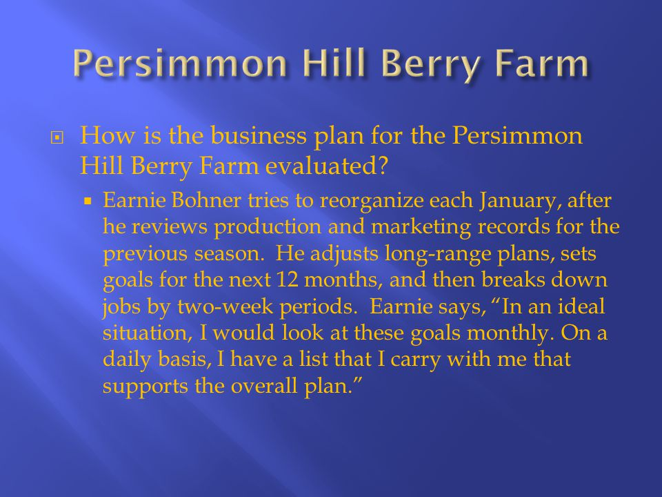  How is the business plan for the Persimmon Hill Berry Farm evaluated?  Earnie Bohner tries to reorganize each January, after he reviews production