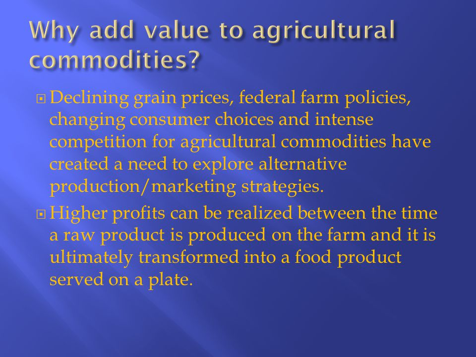  Declining grain prices, federal farm policies, changing consumer choices and intense competition for agricultural commodities have created a need to explore alternative production/marketing strategies.