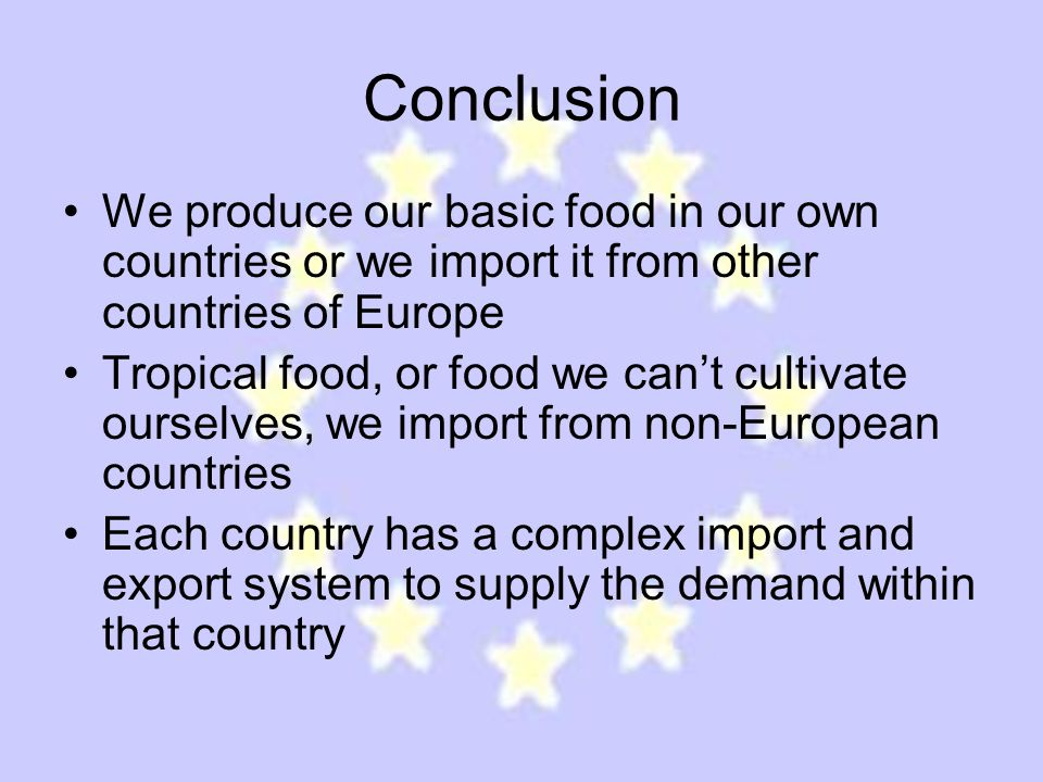 Conclusion We produce our basic food in our own countries or we import it from other countries of Europe Tropical food, or food we can't cultivate ourselves, we import from non-European countries Each country has a complex import and export system to supply the demand within that country