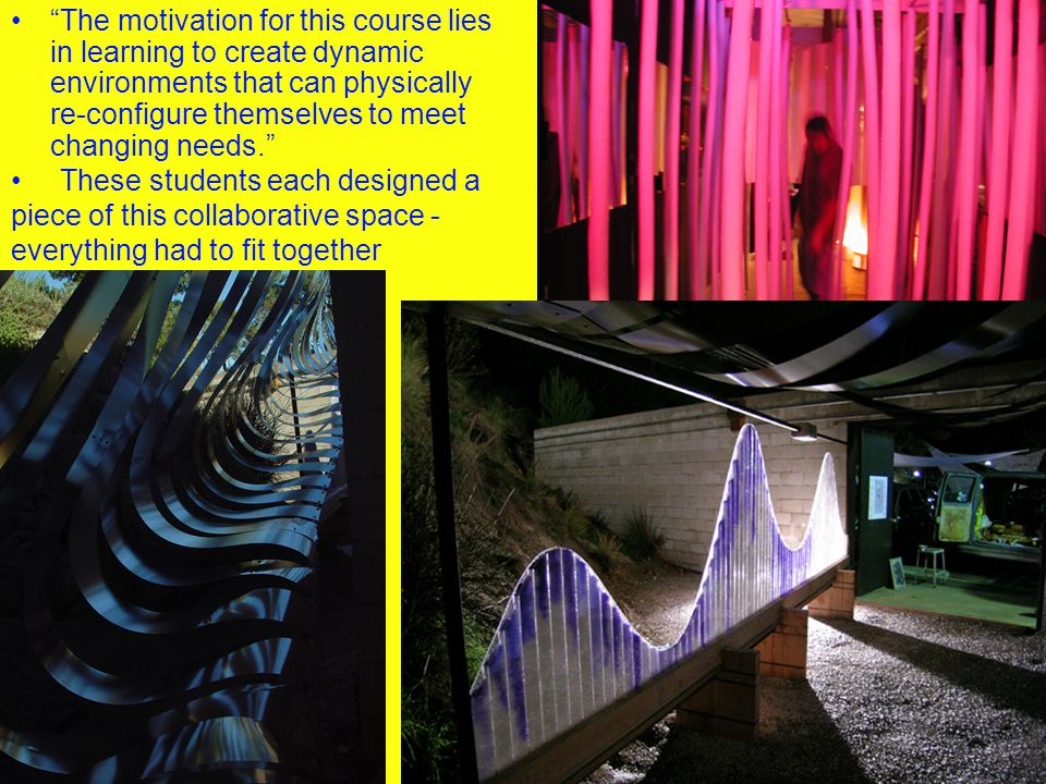 The motivation for this course lies in learning to create dynamic environments that can physically re-configure themselves to meet changing needs. These students each designed a piece of this collaborative space - everything had to fit together