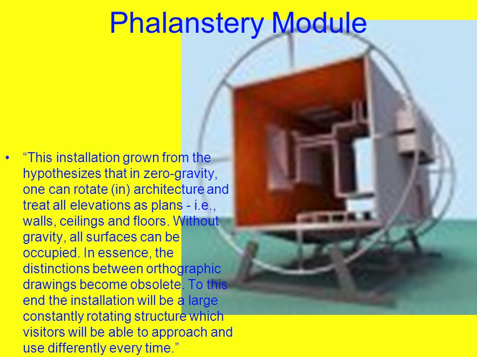 """Phalanstery Module """"This installation grown from the hypothesizes that in zero-gravity, one can rotate (in) architecture and treat all elevations as p"""
