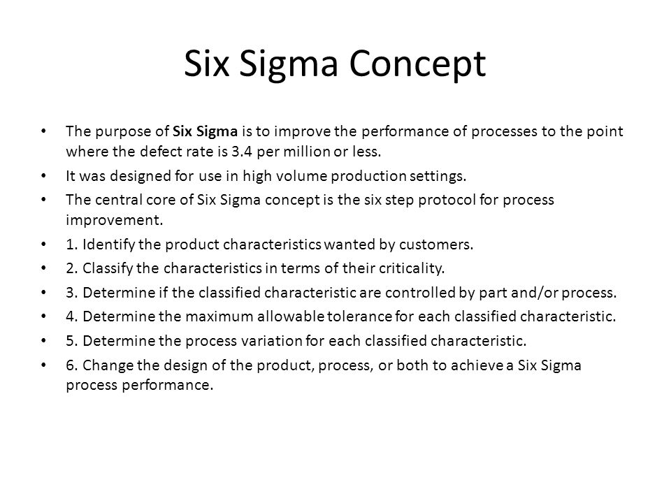 Six Sigma Concept The purpose of Six Sigma is to improve the performance of processes to the point where the defect rate is 3.4 per million or less.