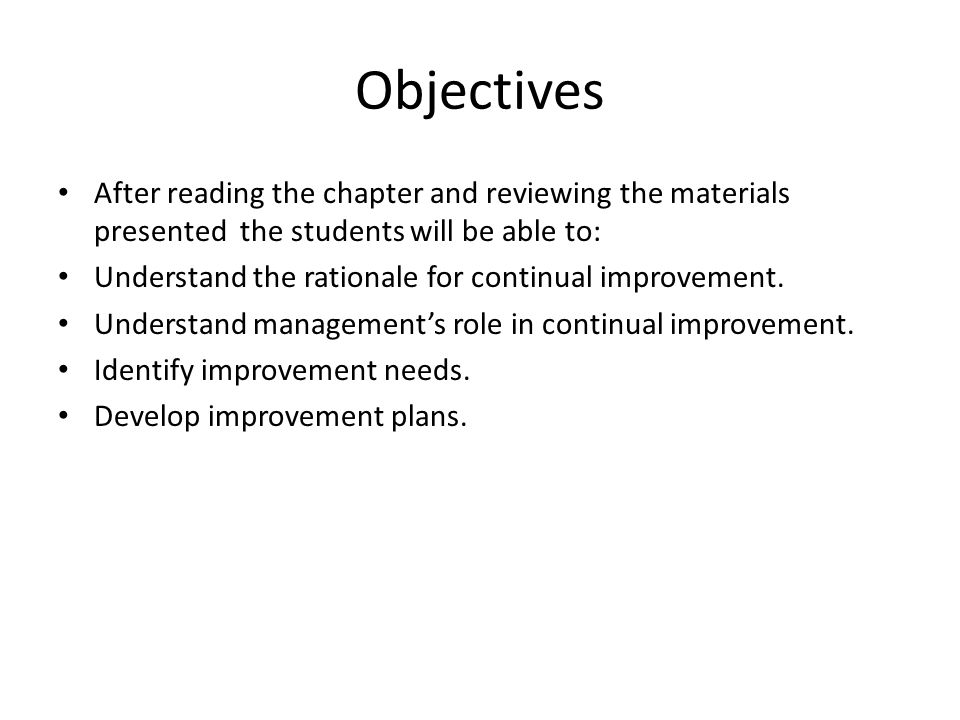 Objectives After reading the chapter and reviewing the materials presented the students will be able to: Understand the rationale for continual improvement.