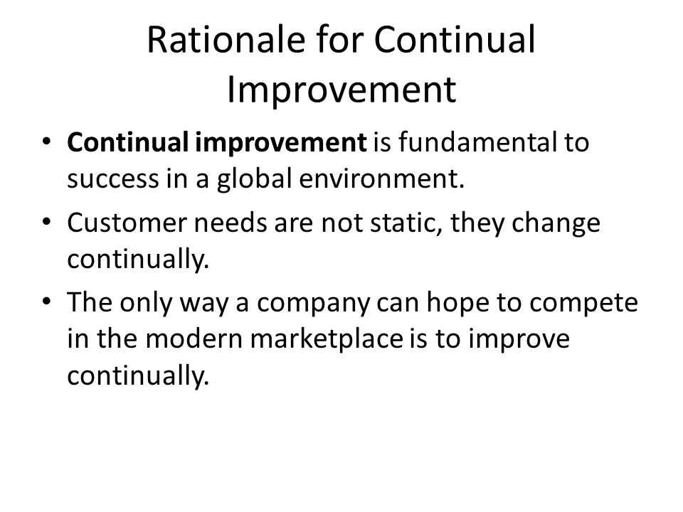 Rationale for Continual Improvement Continual improvement is fundamental to success in a global environment.